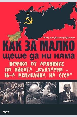 """Книга - Как за малко щеше да ни няма. Всичко от архивите по идеята """"България – 16-а република на СССР"""""""