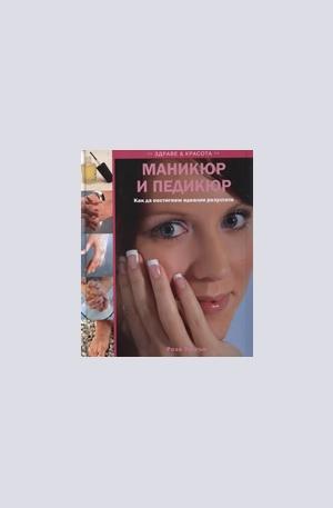 Книга - Маникюр и педикюр: Как да постигенм идеални резултати